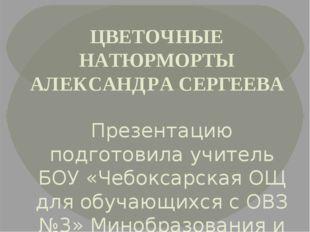ЦВЕТОЧНЫЕ НАТЮРМОРТЫ АЛЕКСАНДРА СЕРГЕЕВА Презентацию подготовила учитель БОУ