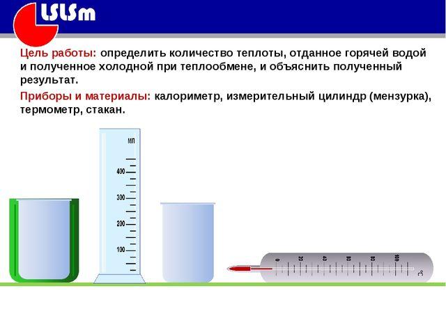 Цель работы: определить количество теплоты, отданное горячей водой и полученн...