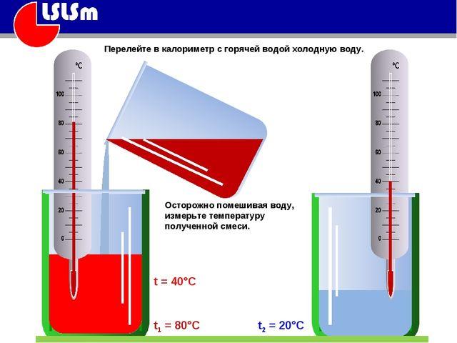 t2 = 20°C t1 = 80°C t = 40°C Осторожно помешивая воду, измерьте температуру п...