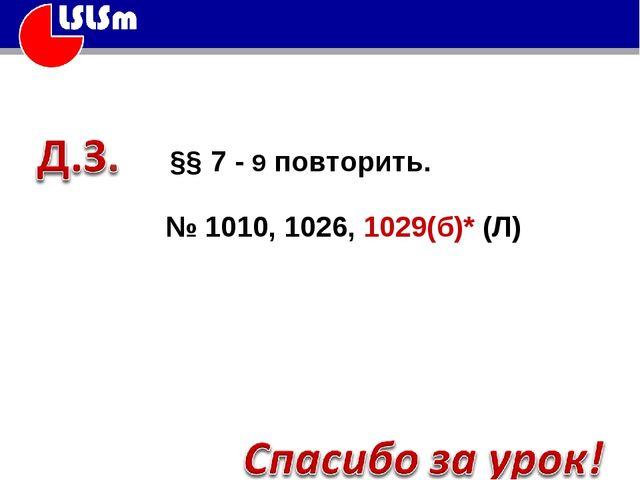 §§ 7 - 9 повторить. № 1010, 1026, 1029(б)* (Л)