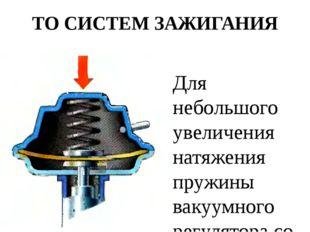 ТО СИСТЕМ ЗАЖИГАНИЯ Для небольшого увеличения натяжения пружины вакуумного ре