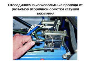 Отсоединяем высоковольтные провода от разъемов вторичной обмотки катушки зажи