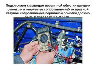 Подключаем к выводам первичной обмотки катушки омметр и измеряем ее сопротивл