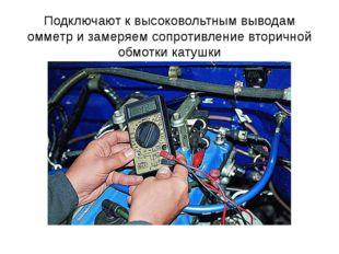 Подключают к высоковольтным выводам омметр и замеряем сопротивление вторичной