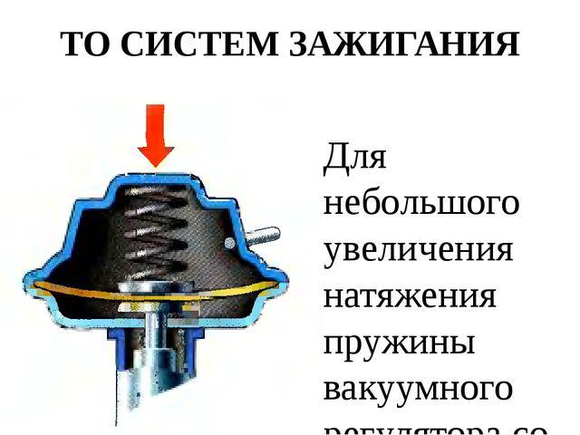 ТО СИСТЕМ ЗАЖИГАНИЯ Для небольшого увеличения натяжения пружины вакуумного ре...