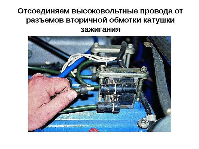 Отсоединяем высоковольтные провода от разъемов вторичной обмотки катушки зажи...