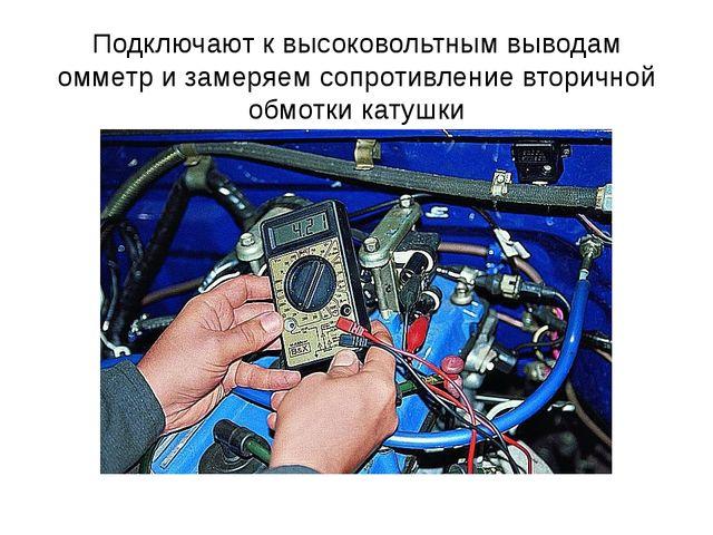 Подключают к высоковольтным выводам омметр и замеряем сопротивление вторичной...