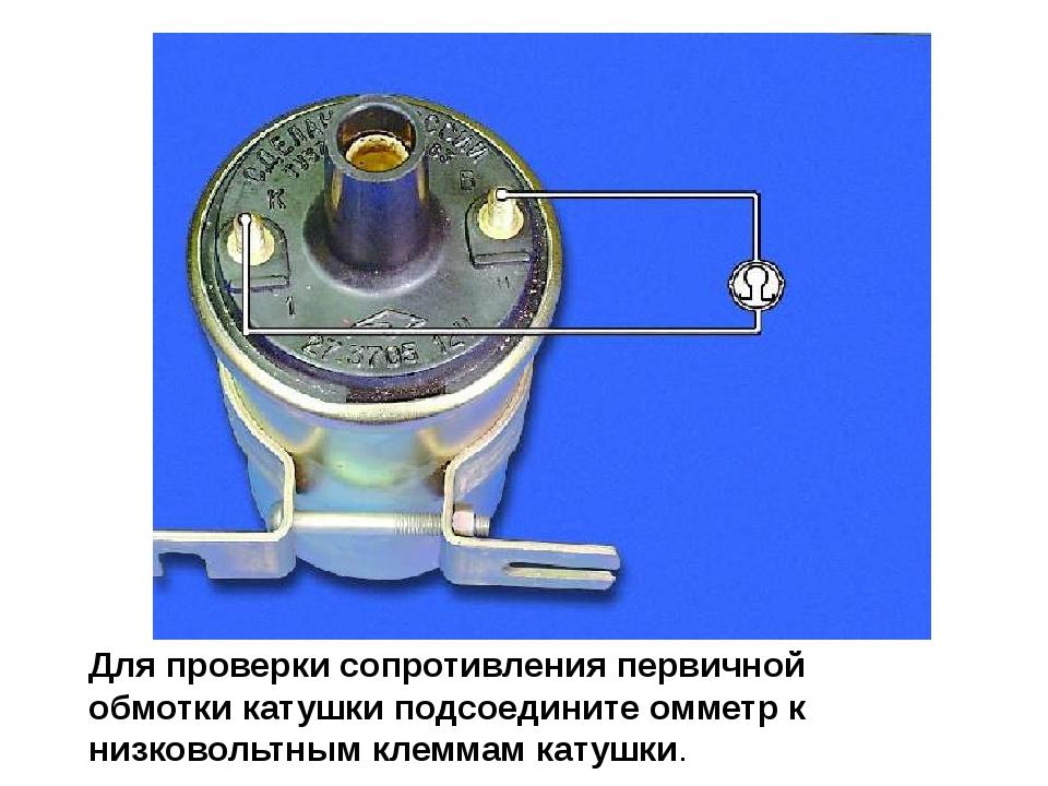 Для проверки сопротивления первичной обмотки катушки подсоедините омметр к ни...