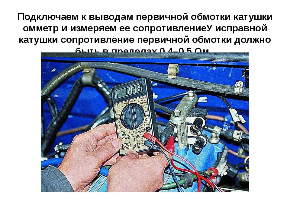 Подключаем к выводам первичной обмотки катушки омметр и измеряем ее сопротивл...