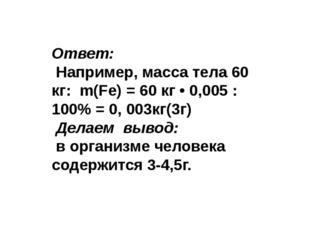 Ответ: Например, масса тела 60 кг: m(Fe) = 60 кг • 0,005 : 100% = 0, 003кг(3