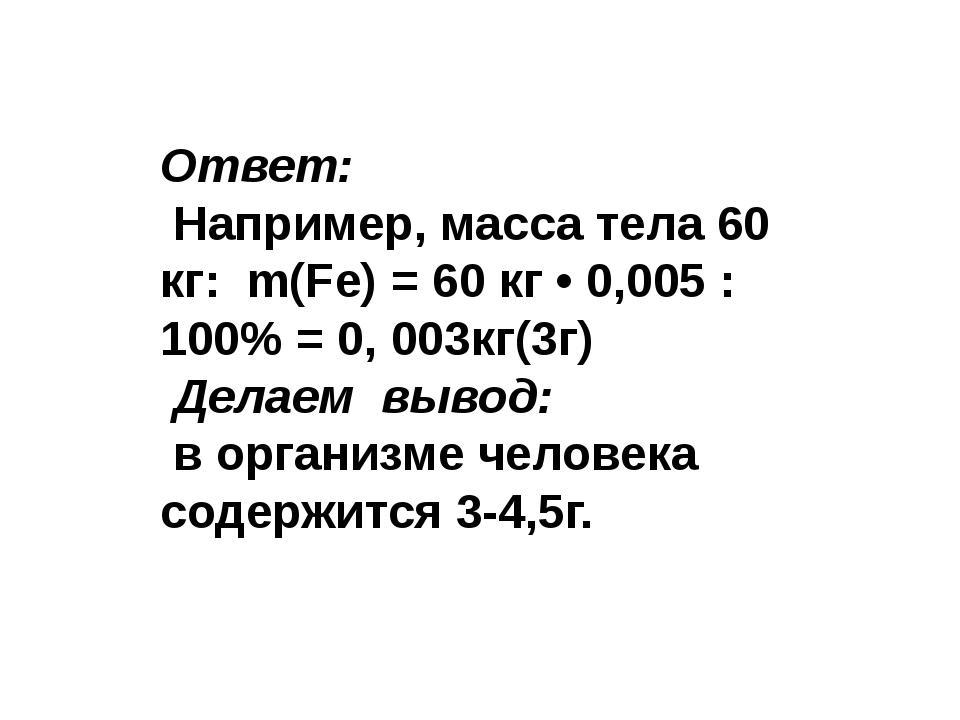 Ответ: Например, масса тела 60 кг: m(Fe) = 60 кг • 0,005 : 100% = 0, 003кг(3...