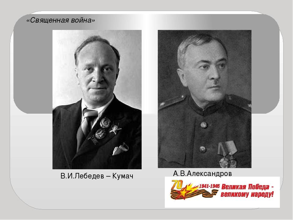 В.И.Лебедев – Кумач А.В.Александров «Священная война»