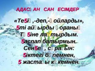 АДАСҚАН САН ЕСІМДЕР «Те5ің,-деп,-қойларды», 5ті айғырды қораның Тө5іне лақтыр