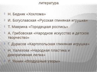 литература Н. Бедник «Хохлома» И. Богуславская «Русская глиняная игрушка» Т.