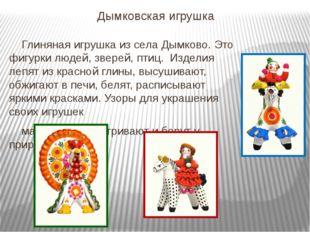 Дымковская игрушка Глиняная игрушка из села Дымково. Это фигурки людей, звере