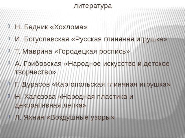 литература Н. Бедник «Хохлома» И. Богуславская «Русская глиняная игрушка» Т....