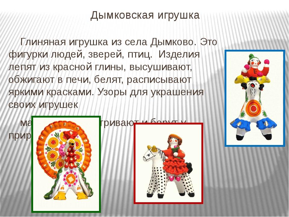 Дымковская игрушка Глиняная игрушка из села Дымково. Это фигурки людей, звере...