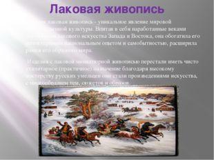 Лаковая живопись Русская лаковая живопись - уникальное явление мировой художе