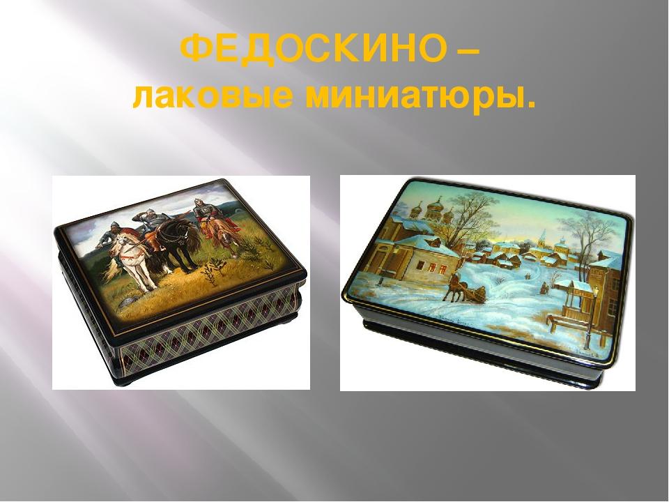 ФЕДОСКИНО – лаковые миниатюры.