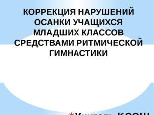 Учитель КСОШ №1: Калашникова Я. С. КОРРЕКЦИЯ НАРУШЕНИЙ ОСАНКИ УЧАЩИХСЯ МЛАДШ