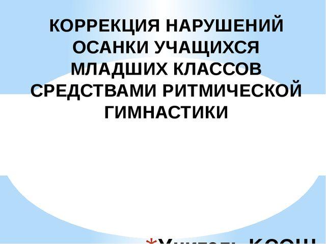 Учитель КСОШ №1: Калашникова Я. С. КОРРЕКЦИЯ НАРУШЕНИЙ ОСАНКИ УЧАЩИХСЯ МЛАДШ...