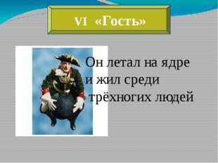 VI «Гость» Он летал на ядре и жил среди трёхногих людей