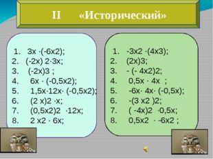 II «Исторический» 1. 3х ∙(-6х2); 2. (-2х) 2∙3х; 3. (-2х)3 ; 4. 6х ∙ (-0,5х2)