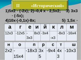 II «Исторический» 1)5х2 ∙ (-2х); 2)–0,4 х ∙ 2,5х2; 3) 3х3 ∙ (-5х); 4)10х∙(-0