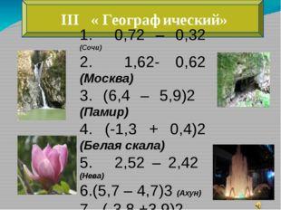 III « Географический» 1. 0,72 – 0,32 (Сочи) 2. 1,62- 0,62 (Москва) 3. (6,4 –
