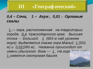III «Географический» 0,4 – Сочи, 1 – Ахун , 0,01 - Орлиные скалы 1 — гора, ра