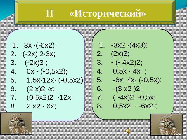 II «Исторический» 1. 3х ∙(-6х2); 2. (-2х) 2∙3х; 3. (-2х)3 ; 4. 6х ∙ (-0,5х2)...