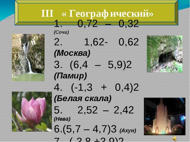 III « Географический» 1. 0,72 – 0,32 (Сочи) 2. 1,62- 0,62 (Москва) 3. (6,4 –...