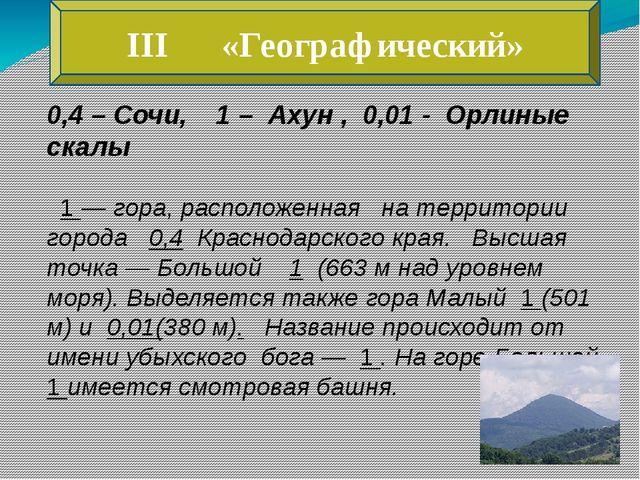 III «Географический» 0,4 – Сочи, 1 – Ахун , 0,01 - Орлиные скалы 1 — гора, ра...