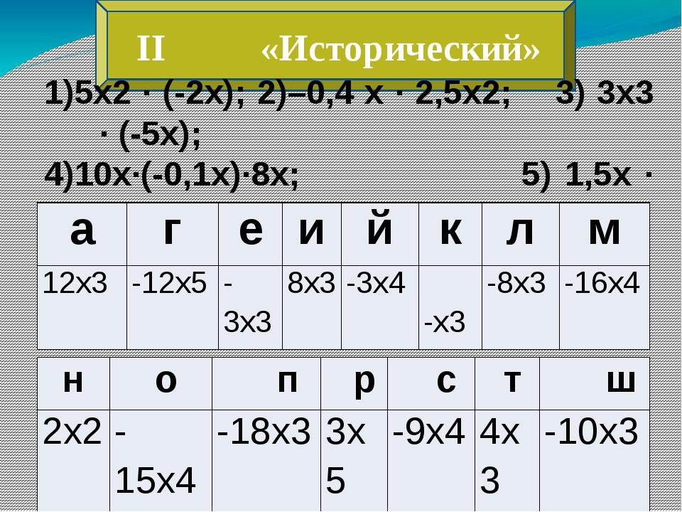 II «Исторический» 1)5х2 ∙ (-2х); 2)–0,4 х ∙ 2,5х2; 3) 3х3 ∙ (-5х); 4)10х∙(-0...