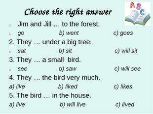 Choose the right answer Jim and Jill … to the forest. go b) went c) goes 2. T