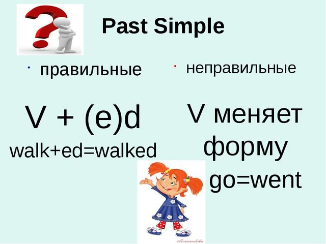 Past Simple правильные неправильные V меняет форму go=went V + (e)d walk+ed=w...