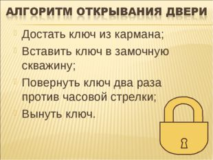 Достать ключ из кармана; Вставить ключ в замочную скважину; Повернуть ключ дв