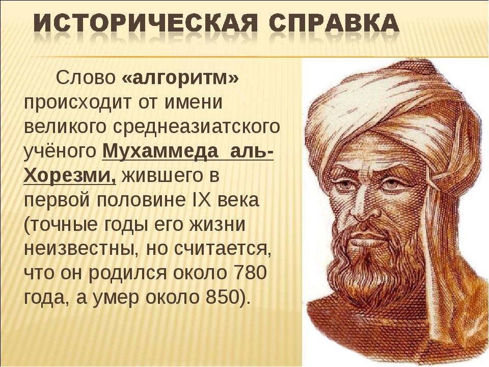 Слово «алгоритм» происходит от имени великого среднеазиатского учёного Мухам...