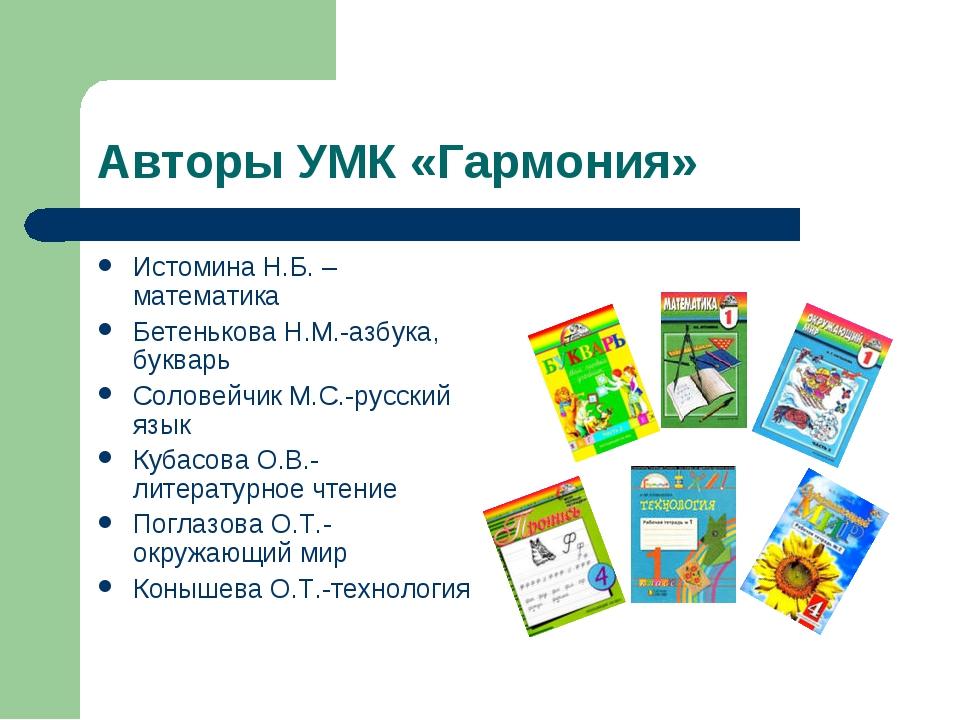 Авторы УМК «Гармония» Истомина Н.Б. – математика Бетенькова Н.М.-азбука, букв...