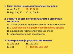 1. К металлам не относятся элементы ряда: А. Al, As, P В. P, S, О Б. Mg, Ca,