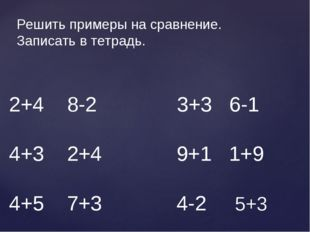 2+4 8-2 3+3 6-1 4+3 2+4 9+1 1+9 4+5 7+3 4-2 5+3 Решить примеры на сравнение.