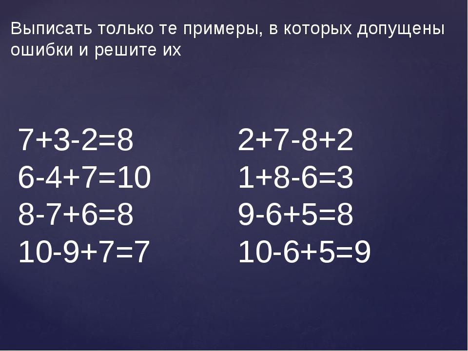 Выписать только те примеры, в которых допущены ошибки и решите их 7+3-2=8 2+7...