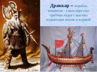 Драккар – корабль викингов - узкая парусно-гребная ладья с высоко поднятыми н