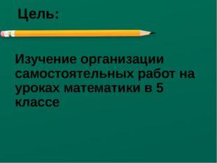 Цель: Изучение организации самостоятельных работ на уроках математики в 5 кла