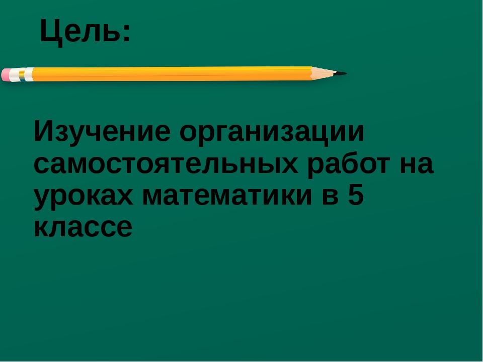 Цель: Изучение организации самостоятельных работ на уроках математики в 5 кла...