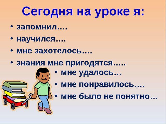 Сегодня на уроке я: запомнил…. научился…. мне захотелось…. знания мне пригодя...