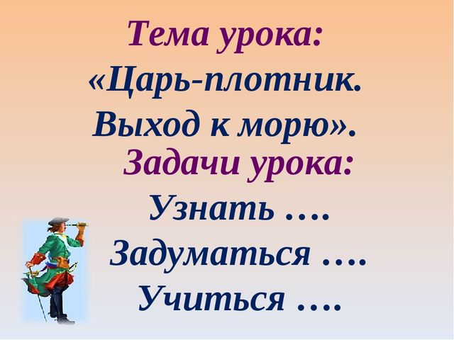 Задачи урока: Узнать …. Задуматься …. Учиться …. Тема урока: «Царь-плотник. В...