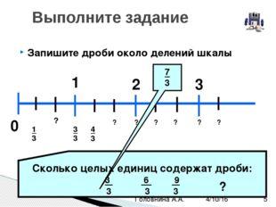 Запишите дроби около делений шкалы Выполните задание 0 1 2 3 1 ? 3 4 3 ? ? ?