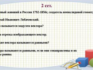 1. Ученый живший в России 1792-1856г, создатель неевклидовой геометрии. Никол
