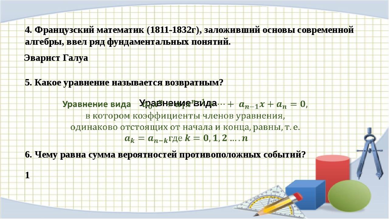 4. Французский математик (1811-1832г), заложивший основы современной алгебры,...